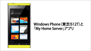 Windows Phone(東芝IS12T)と「My Home Server」アプリ