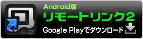Android版リモートリンク2 Google Playでダウンロード
